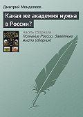 Дмитрий Менделеев -Какая же академия нужна в России?