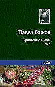 Павел Бажов -Уральские сказы – III
