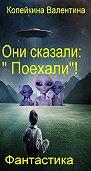 Валентина Копейкина -Они сказали: «Поехали»!