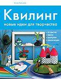 Анна Зайцева - Квилинг. Новые идеи для творчества