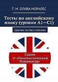 Т. Олива Моралес -Тесты поанглийскому языку (уровни А1—С1). Сборник тестов сключами