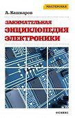 Андрей Кашкаров - Занимательная электроника. Нешаблонная энциклопедия полезных схем