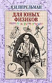 Яков Перельман - Для юных физиков. Опыты и развлечения (сборник)