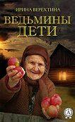 Ирина Верехтина -Ведьмины дети