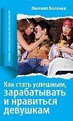 Филипп Богачёв -Как стать успешным, зарабатывать и нравиться девушкам