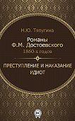 Наталия Тяпугина - Романы Ф. М. Достоевского 1860-х годов: «Преступление и наказание» и «Идиот»