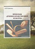 Александр Каменец -Проблемы духовно-нравственной культуры