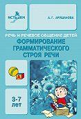 А. Г. Арушанова - Речь и речевое общение детей. Формирование грамматического строя речи. 3-7 лет. Методическое пособие для воспитателей