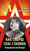 Юрий Ленчевский -Как СМЕРШ спас Сталина. Покушения на Вождя