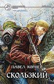 Павел Корнев -Скользкий