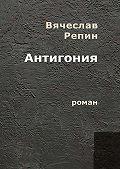 Вячеслав Репин -Антигония. Роман