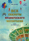 Анн Бакюс - Все секреты французского воспитания. Книга для родителей