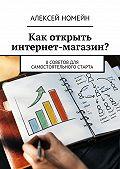 Алексей Номейн -Как открыть интернет-магазин? 8советов для самостоятельного старта
