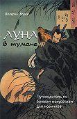 Валерий Хорев -Луна в тумане. Путеводитель по боевым искусствам для новичков