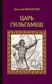Дмитрий Володихин -Царь Гильгамеш