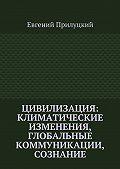 Евгений Прилуцкий - Цивилизация: климатические изменения, глобальные коммуникации, сознание