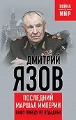 Дмитрий Язов - Нашу Победу не отдадим! Последний маршал империи