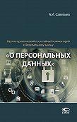 Александр Савельев -Научно-практический постатейный комментарий к Федеральному закону «О персональных данных»