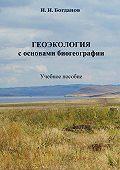 Игорь Иванович Богданов - Геоэкология с основами биогеографии. Учебное пособие