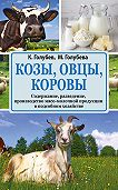 Константин Голубев -Козы, овцы, коровы. Содержание, разведение, производство мясо-молочной продукции в подсобном хозяйстве