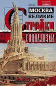 Алексей Рогачев - Москва. Великие стройки социализма