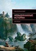 Лилия Каширова - Невыдуманные истории. Рассказы