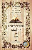 Наталья Ивановна Степанова -Практическая магия. Книга 2