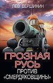 Лев Вершинин - Грозная Русь против «смердяковщины»