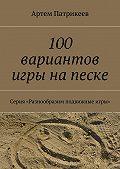 Артем Патрикеев -100 вариантов игры на песке. Серия «Разнообразим подвижные игры»