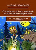 Николай Щекотилов -Солнечный зайчик, похожий на шоколадное мороженое. Веселые сказки для детей ивзрослых