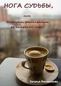 Наталья Филимонова -Нога судьбы, или Истории, рассказанные за чашечкой кофе