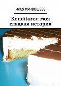 Илья Кривошеев -Konditorei. Моя сладкая история
