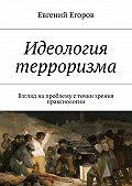 Евгений Егоров -Идеология терроризма. Взгляд на проблему с точки зрения праксиологии