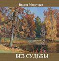 Виктор Меркушев - Без судьбы (сборник)