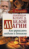 Захарий - Практическая Книга Белой магии. Как управлять людьми и деньгами