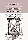 Павел Рупасов - Маленькие путешествия
