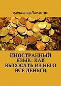 Александр Ламантин - Иностранный язык: как высосать изнего все деньги