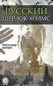 Александр Аннин - Русский Шерлок Холмс