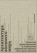 Сергей Ситар -Архитектура внешнего мира. Искусство проектирования и становление европейских физических представлений