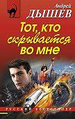 Андрей Дышев - Тот, кто скрывается во мне