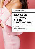 Алексей Мичман -Здоровое питание, диеты имотивация. Сборник для продуктивного похудения