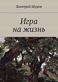 Дмитрий Шуров - Игра нажизнь