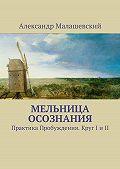 Александр Малашевский -Мельница Осознания. Практика Пробуждения. Круг I и II