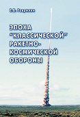 Евгений Васильевич Гаврилин - Эпоха «классической» ракетно-космической обороны