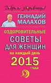Геннадий Малахов - Оздоровительные советы для женщин на каждый день 2015 года