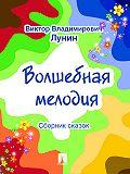 Виктор Лунин -Волшебная мелодия (сборник сказок)