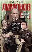 Эдуард Лимонов -Сводка новостей. Путин – отец, Макрон – сын, Собчак – дочь