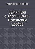 Константин Нивников -Трактат о воспитании. Поколение уродов