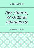 Семён Ешурин -Две Дианы, несчитая принцессы. Любовный детектив