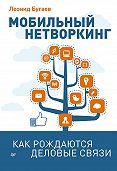 Леонид Бугаев - Мобильный нетворкинг. Как рождаются деловые связи